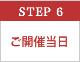 STEP 6 ご開催当日